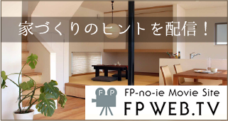 家づくりのヒントを配信!FP-no-ie Movie Site FP WEB.TV